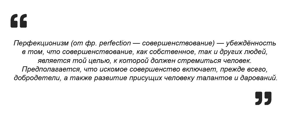 Перфекционизм это убеждённость в том, что совершенствование является той целью, к которой должен стремиться человек. (Wiki)